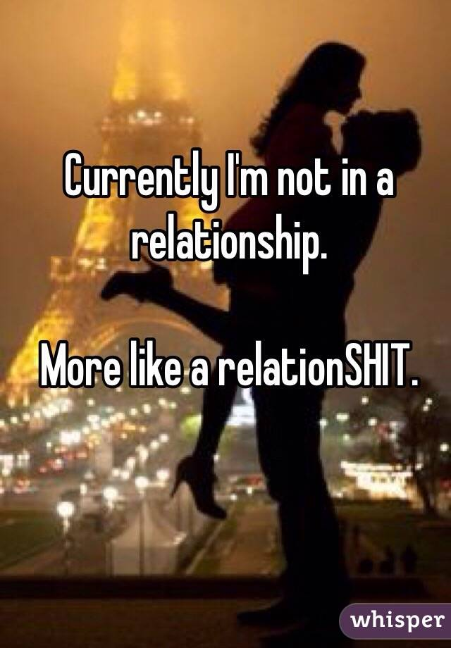 Currently I'm not in a relationship.   More like a relationSHIT.