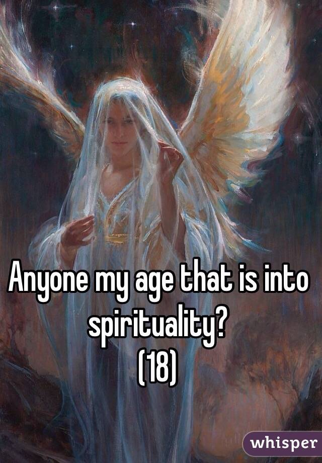 Anyone my age that is into spirituality? (18)