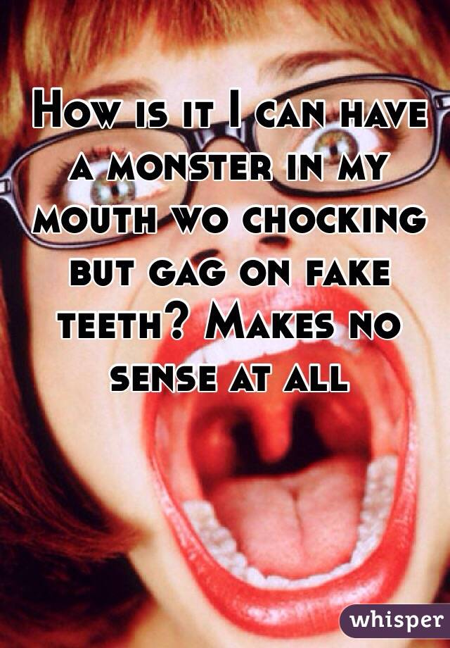 How is it I can have a monster in my mouth wo chocking but gag on fake teeth? Makes no sense at all