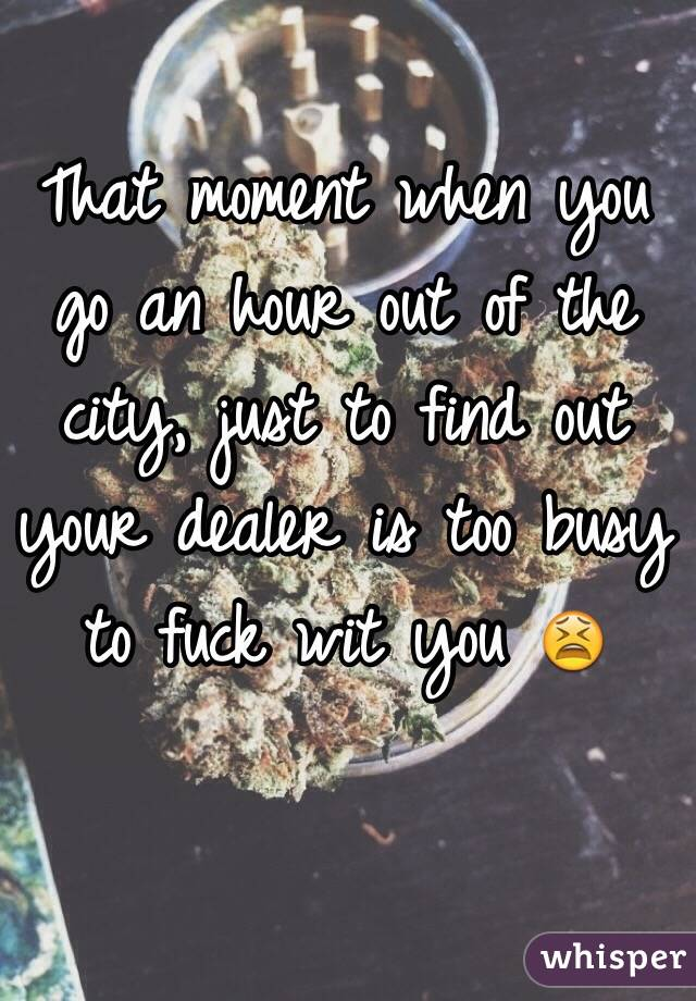That moment when you go an hour out of the city, just to find out your dealer is too busy to fuck wit you 😫