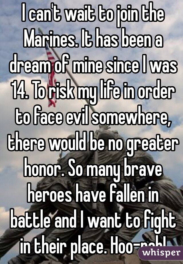 I can't wait to join the Marines. It has been a dream of mine since I was 14. To risk my life in order to face evil somewhere, there would be no greater honor. So many brave heroes have fallen in battle and I want to fight in their place. Hoo-rah!