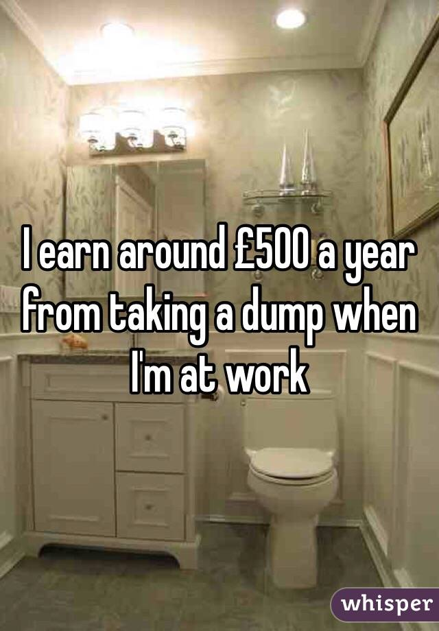 I earn around £500 a year from taking a dump when I'm at work