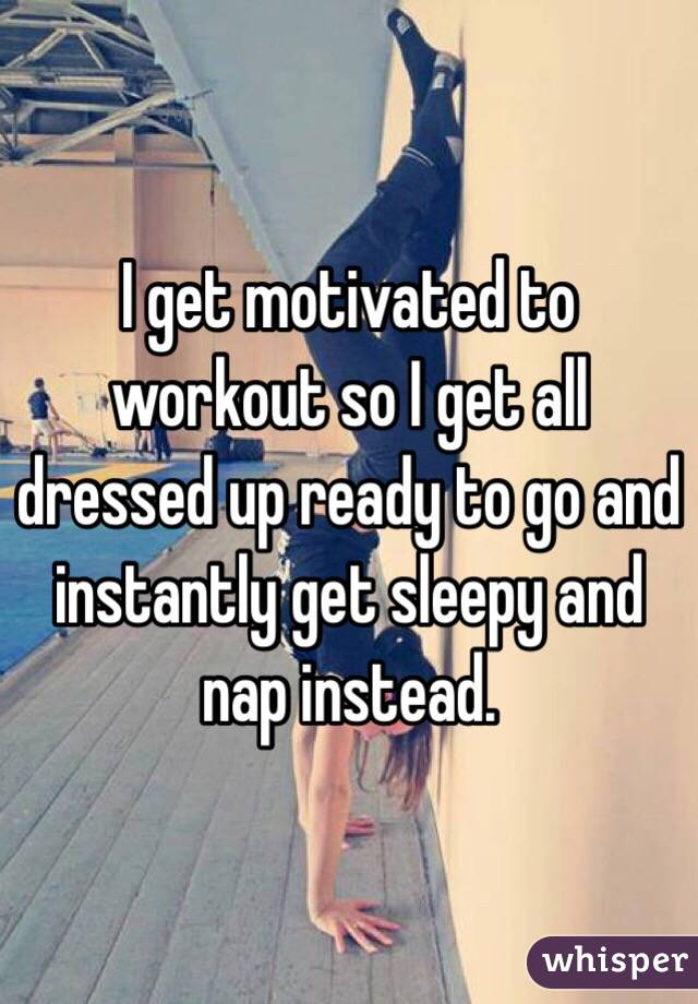 I get motivated to workout so I get all dressed up ready to go and instantly get sleepy and nap instead.