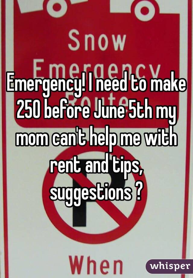 Emergency! I need to make 250 before June 5th my mom can't help me with rent and tips, suggestions ?
