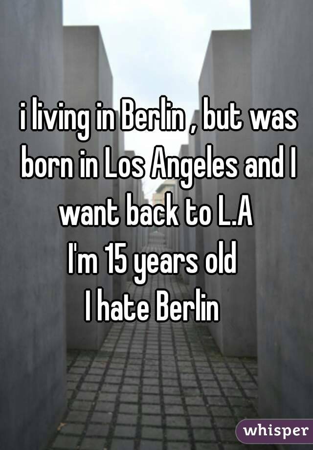 i living in Berlin , but was born in Los Angeles and I want back to L.A  I'm 15 years old  I hate Berlin