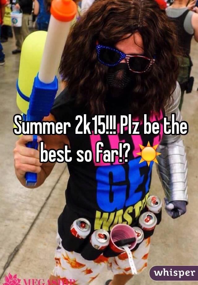 Summer 2k15!!! Plz be the best so far!? ☀️