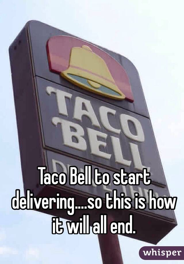 Taco Bell to start delivering....so this is how it will all end.