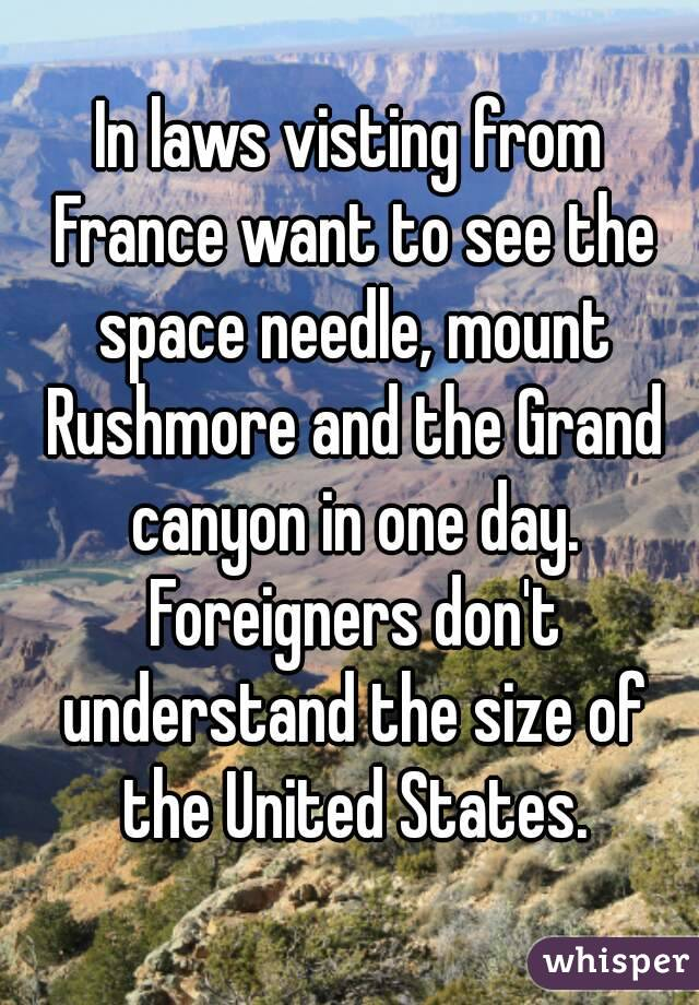 In laws visting from France want to see the space needle, mount Rushmore and the Grand canyon in one day. Foreigners don't understand the size of the United States.