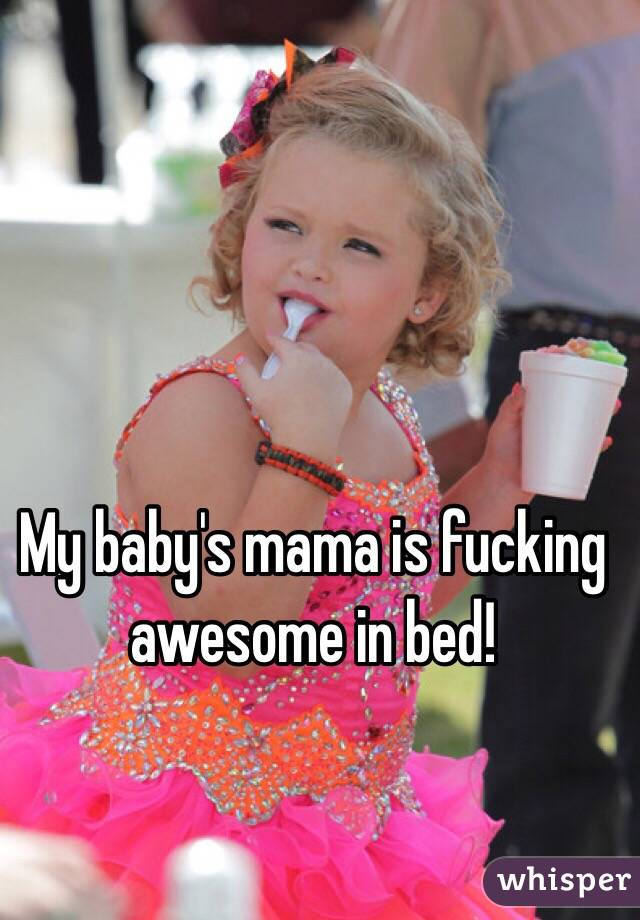 My baby's mama is fucking awesome in bed!
