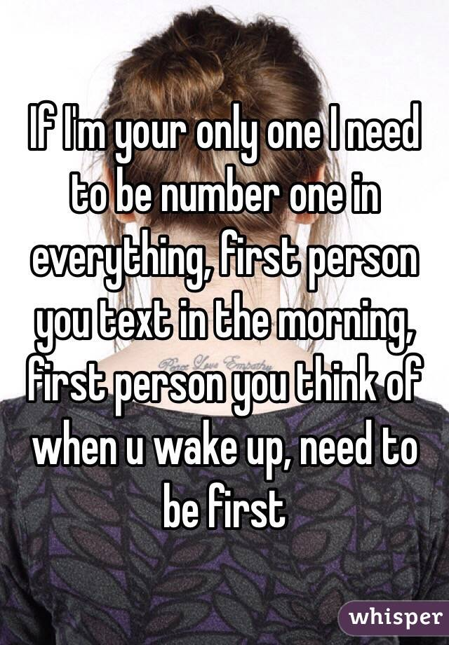 If I'm your only one I need to be number one in everything, first person you text in the morning, first person you think of when u wake up, need to be first