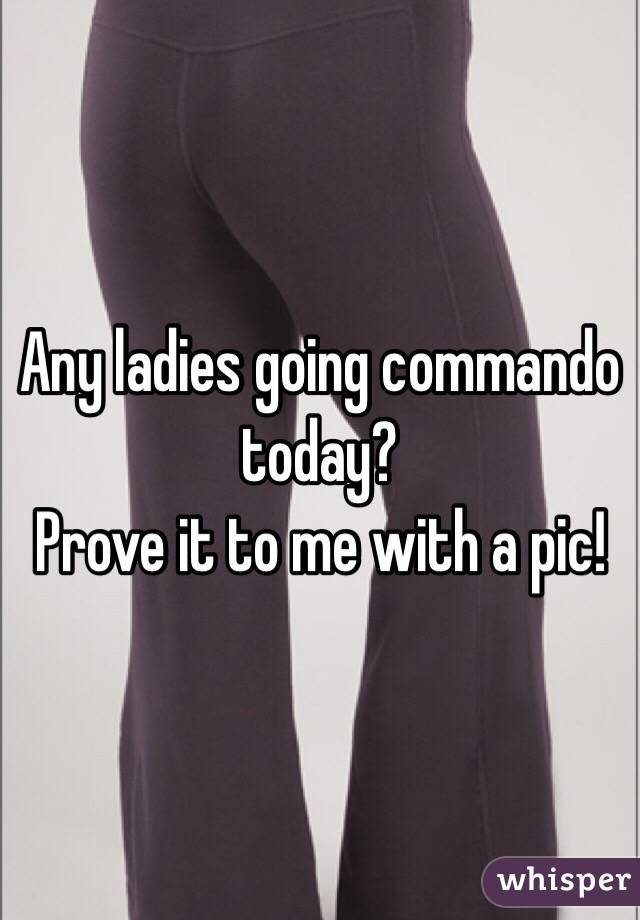 Any ladies going commando today? Prove it to me with a pic!