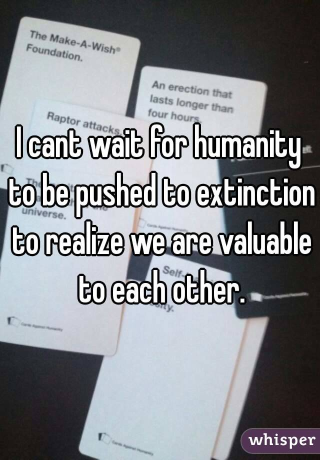I cant wait for humanity to be pushed to extinction to realize we are valuable to each other.