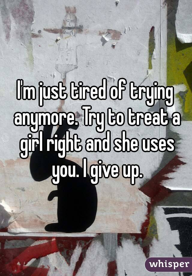 I'm just tired of trying anymore. Try to treat a girl right and she uses you. I give up.