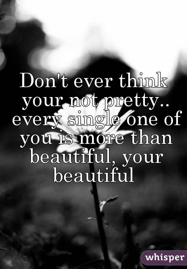 Don't ever think your not pretty.. every single one of you is more than beautiful, your beautiful