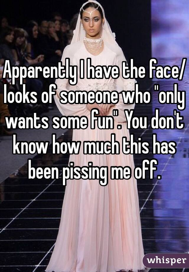 """Apparently I have the face/looks of someone who """"only wants some fun"""". You don't know how much this has been pissing me off."""
