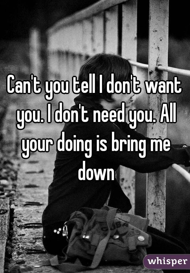 Can't you tell I don't want you. I don't need you. All your doing is bring me down