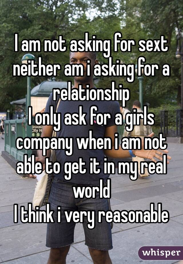 I am not asking for sext neither am i asking for a relationship I only ask for a girls company when i am not able to get it in my real world I think i very reasonable