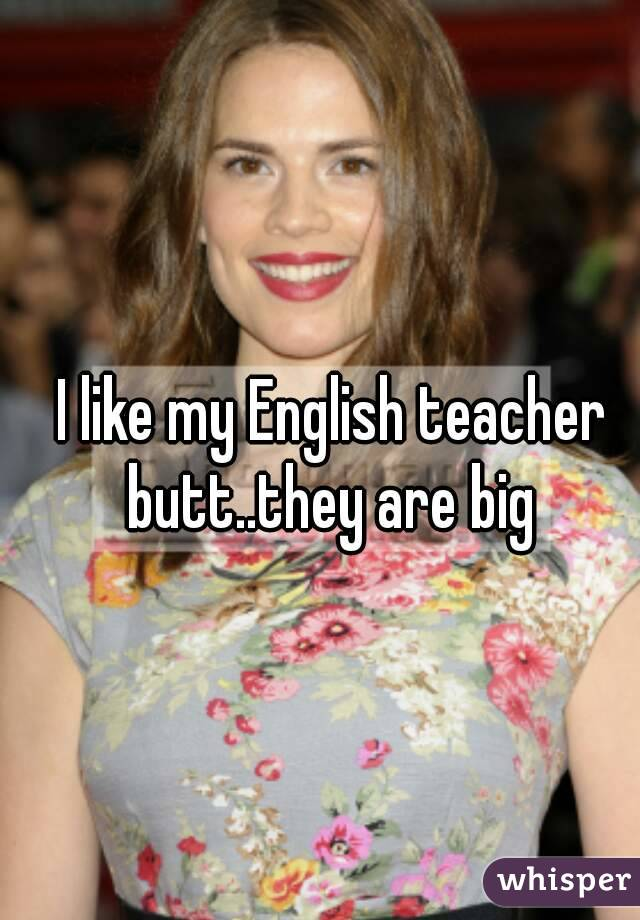 I like my English teacher butt..they are big