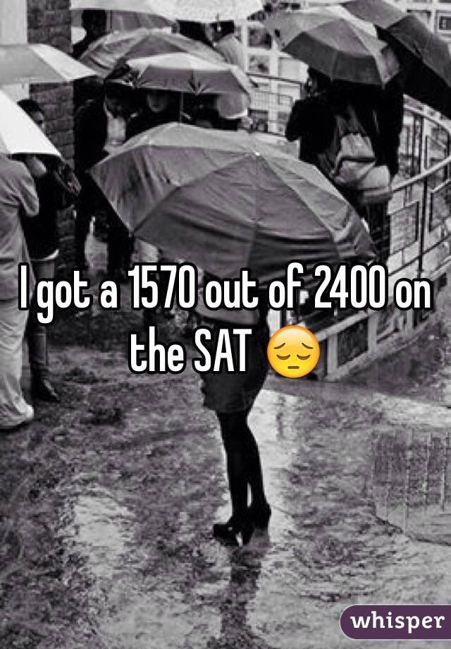 I got a 1570 out of 2400 on the SAT 😔