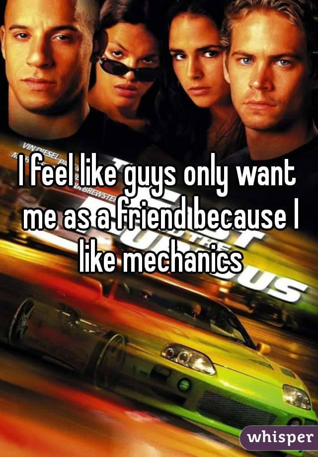 I feel like guys only want me as a friend because I like mechanics