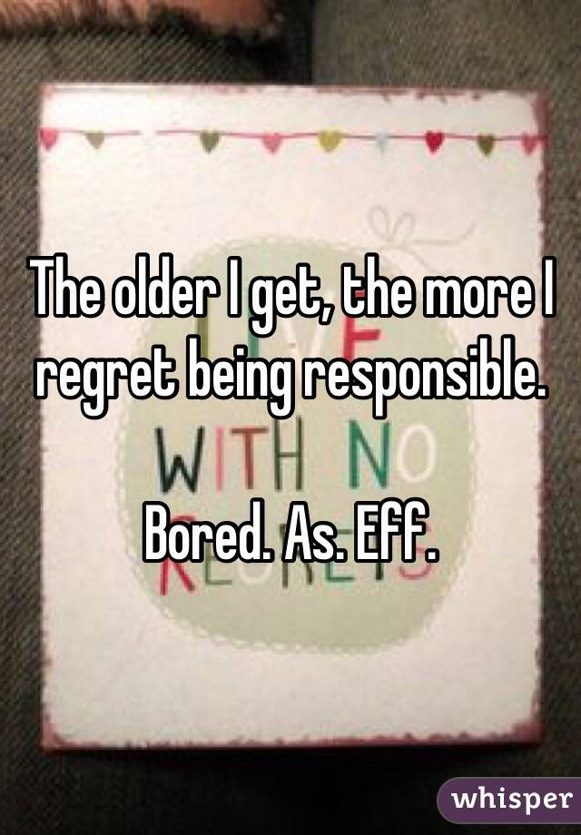 The older I get, the more I regret being responsible.  Bored. As. Eff.