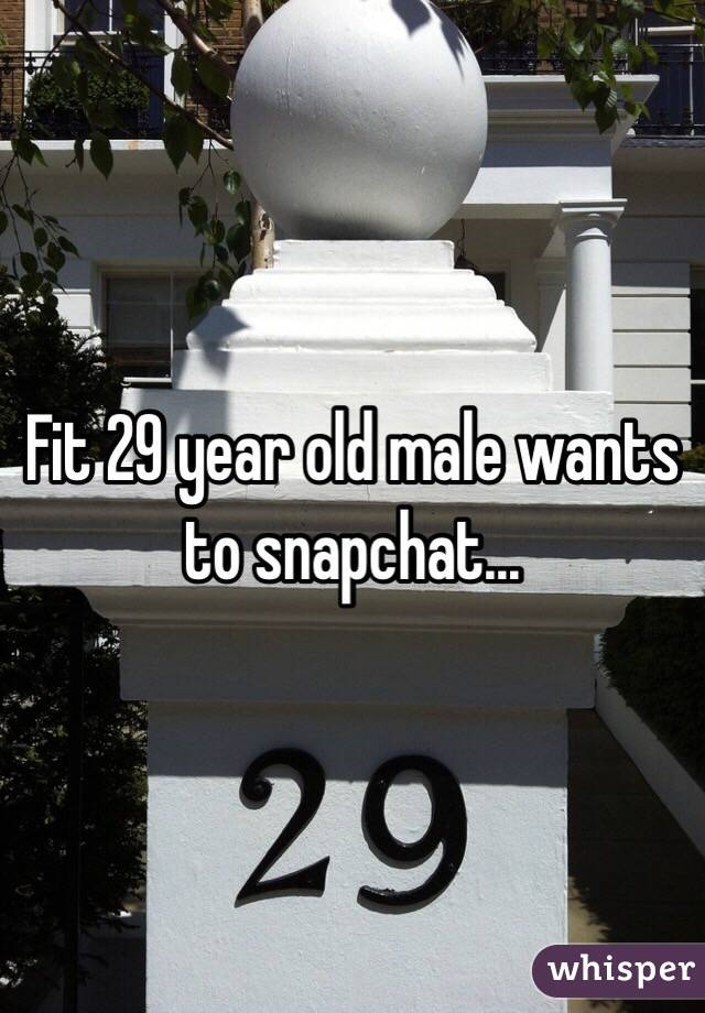 Fit 29 year old male wants to snapchat...