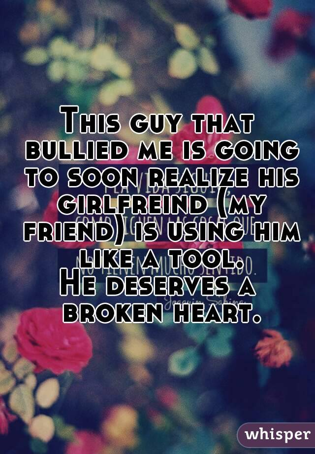 This guy that bullied me is going to soon realize his girlfreind (my friend) is using him like a tool. He deserves a broken heart.