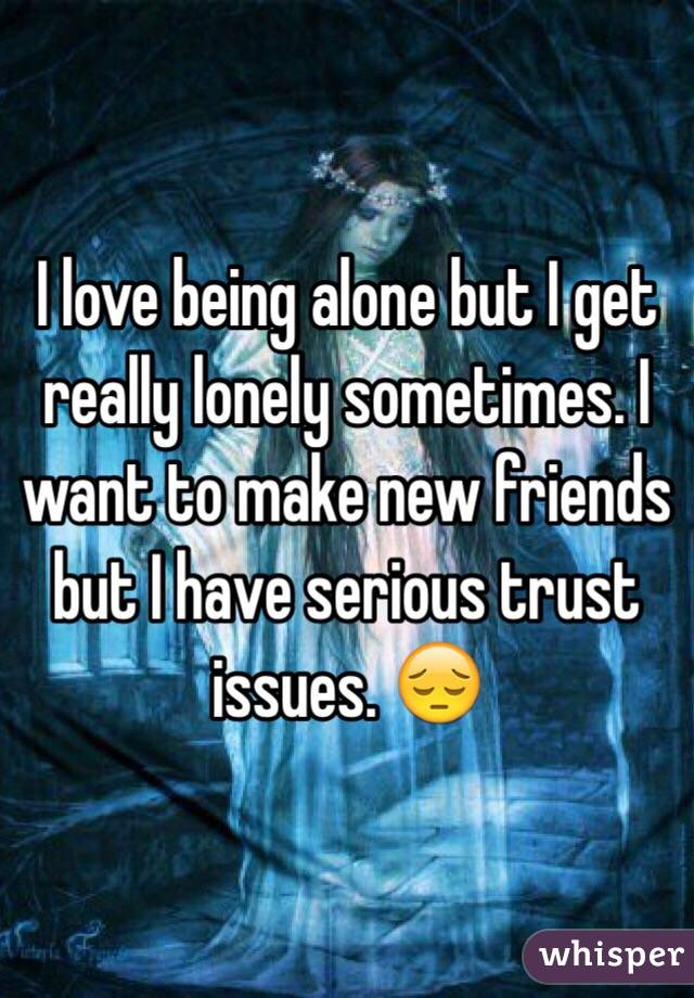 I love being alone but I get really lonely sometimes. I want to make new friends but I have serious trust issues. 😔