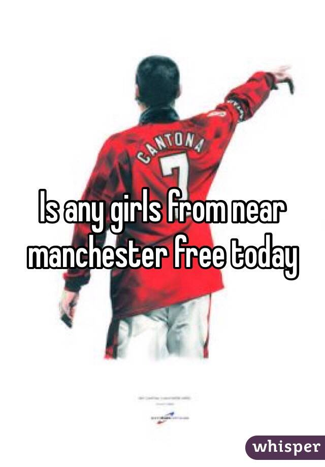 Is any girls from near manchester free today