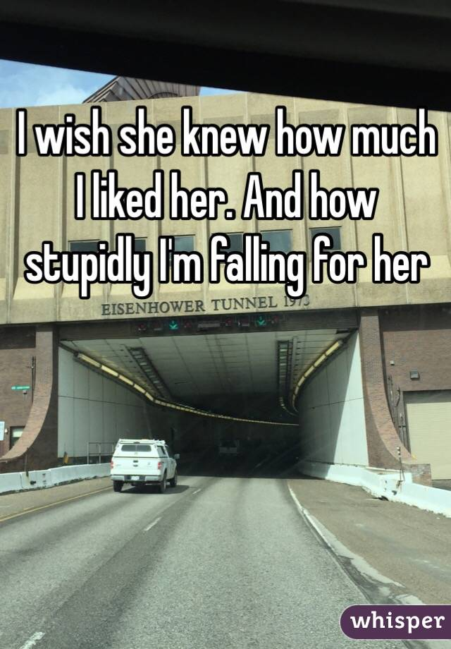 I wish she knew how much I liked her. And how stupidly I'm falling for her