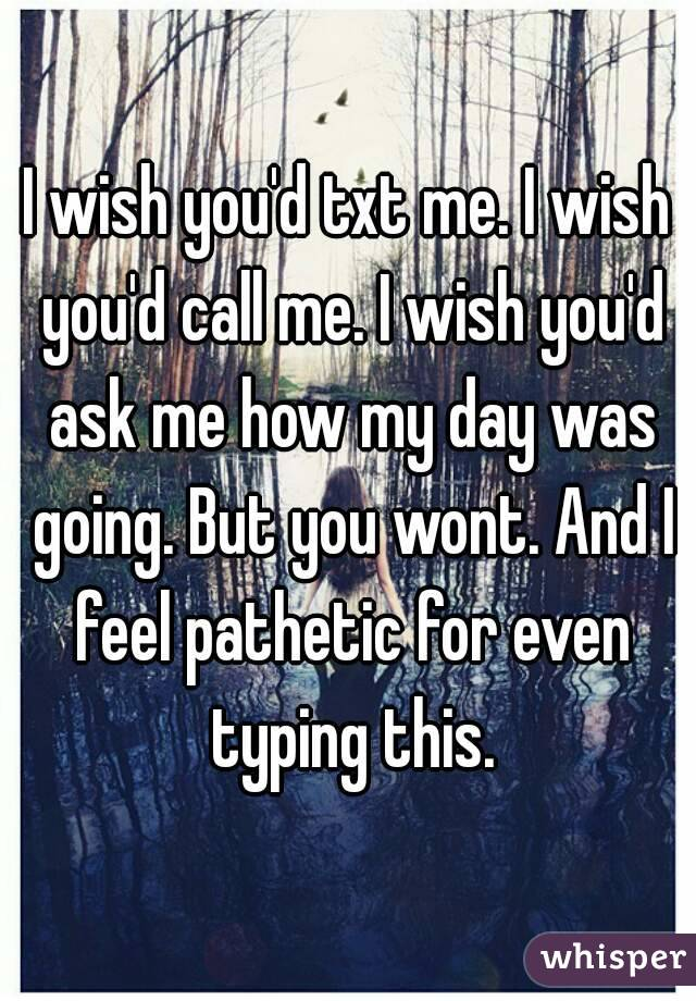 I wish you'd txt me. I wish you'd call me. I wish you'd ask me how my day was going. But you wont. And I feel pathetic for even typing this.
