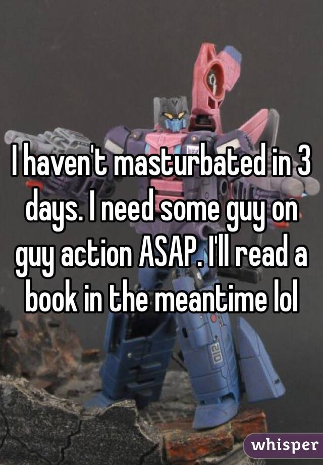 I haven't masturbated in 3 days. I need some guy on guy action ASAP. I'll read a book in the meantime lol