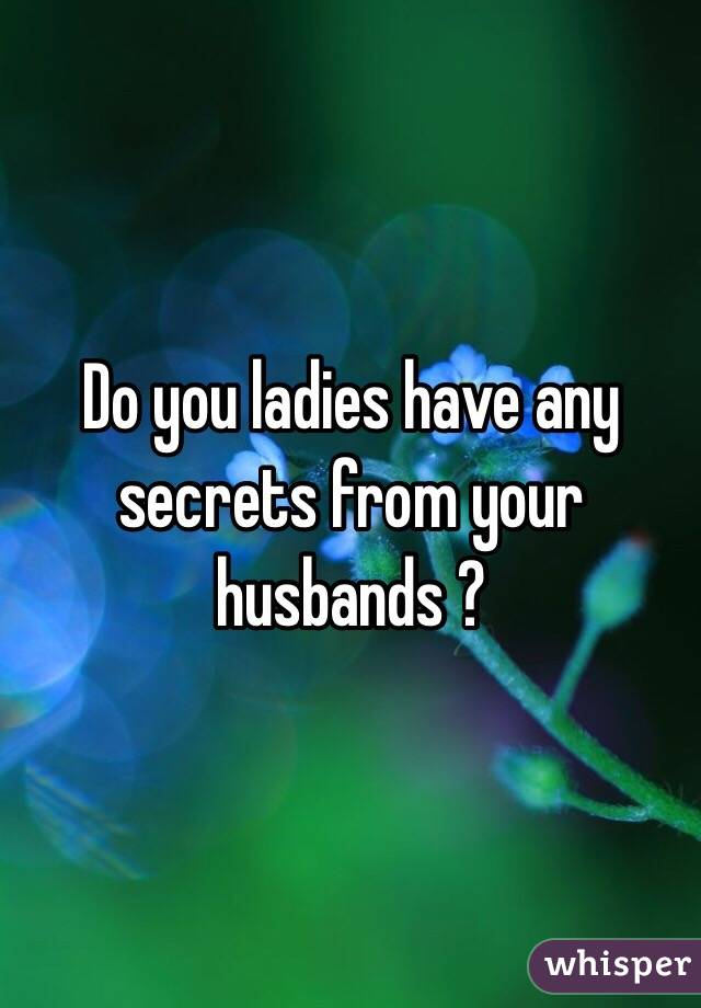 Do you ladies have any secrets from your husbands ?