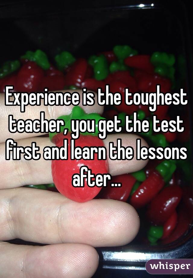 Experience is the toughest teacher, you get the test first and learn the lessons after...