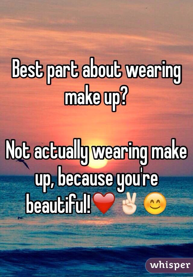 Best part about wearing make up?  Not actually wearing make up, because you're beautiful!❤️✌🏻️😊