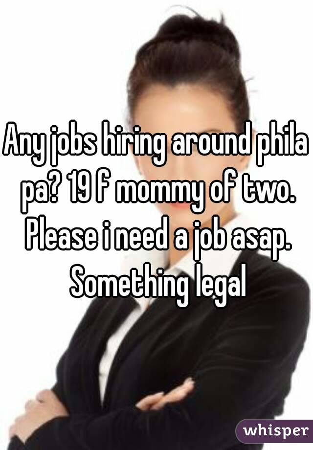 Any jobs hiring around phila pa? 19 f mommy of two. Please i need a job asap. Something legal