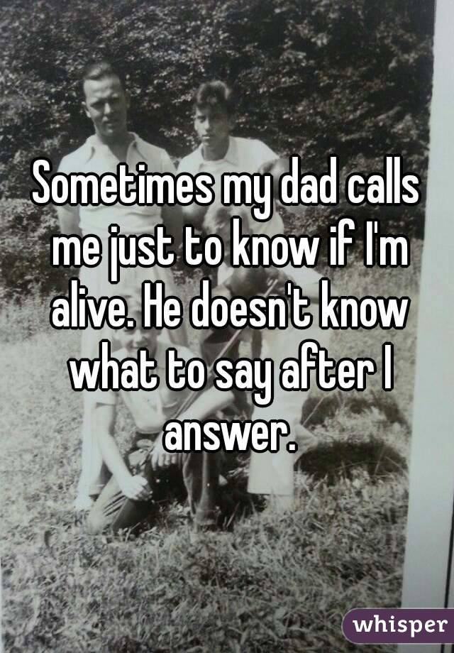 Sometimes my dad calls me just to know if I'm alive. He doesn't know what to say after I answer.