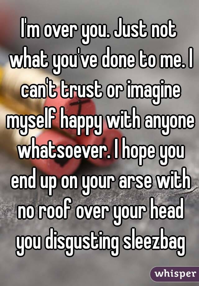 I'm over you. Just not what you've done to me. I can't trust or imagine myself happy with anyone whatsoever. I hope you end up on your arse with no roof over your head you disgusting sleezbag