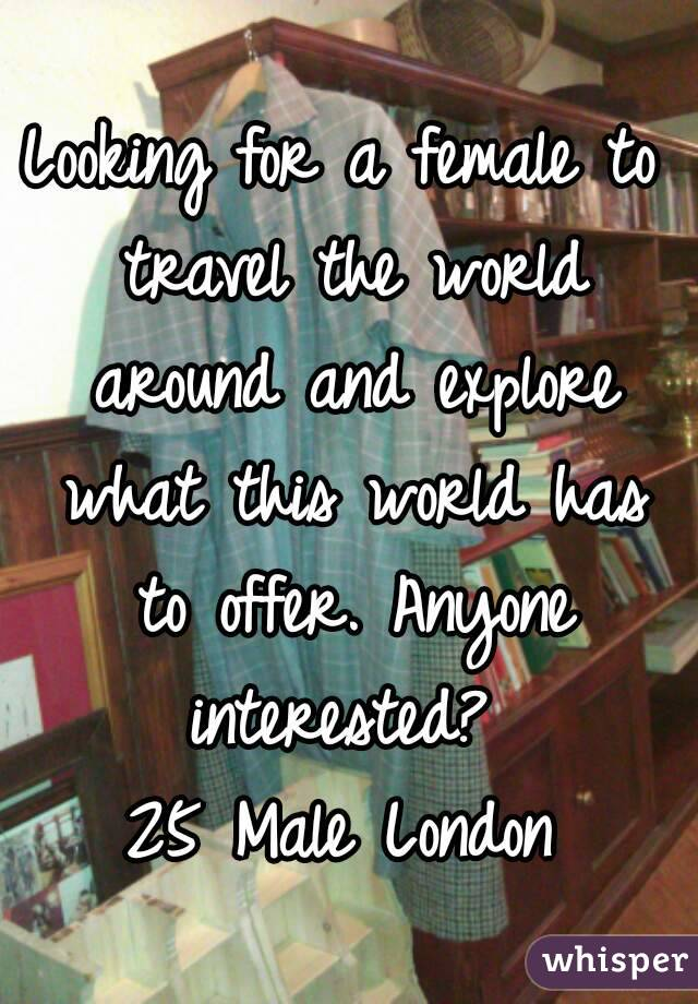 Looking for a female to travel the world around and explore what this world has to offer. Anyone interested?  25 Male London