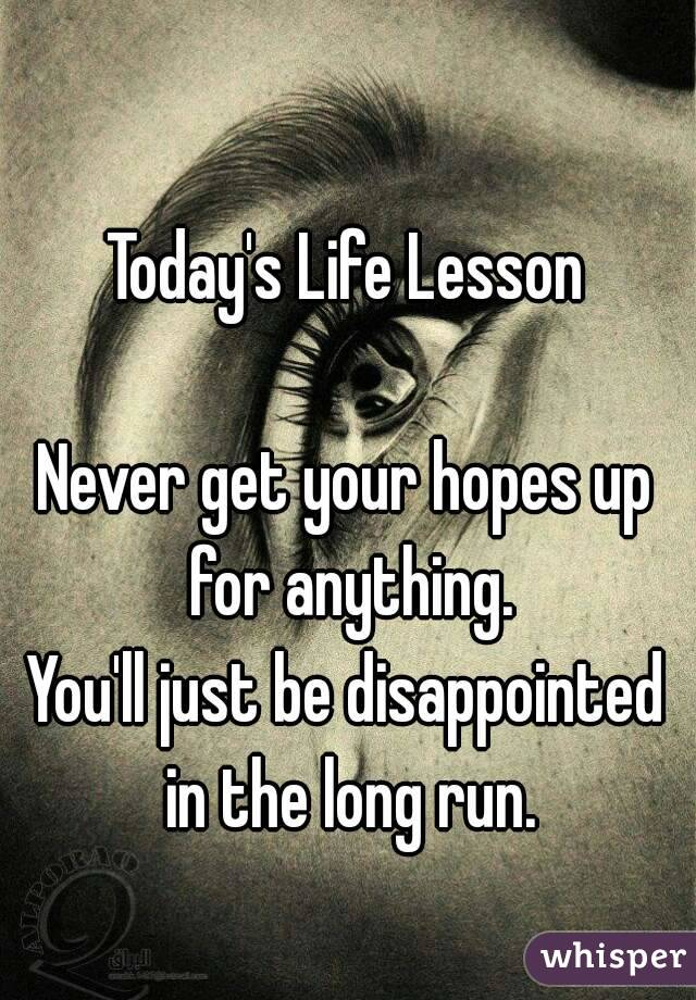 Today's Life Lesson  Never get your hopes up for anything. You'll just be disappointed in the long run.