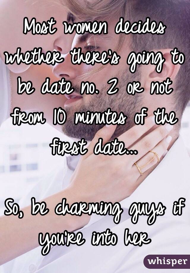 Most women decides whether there's going to be date no. 2 or not from 10 minutes of the first date...   So, be charming guys if you're into her
