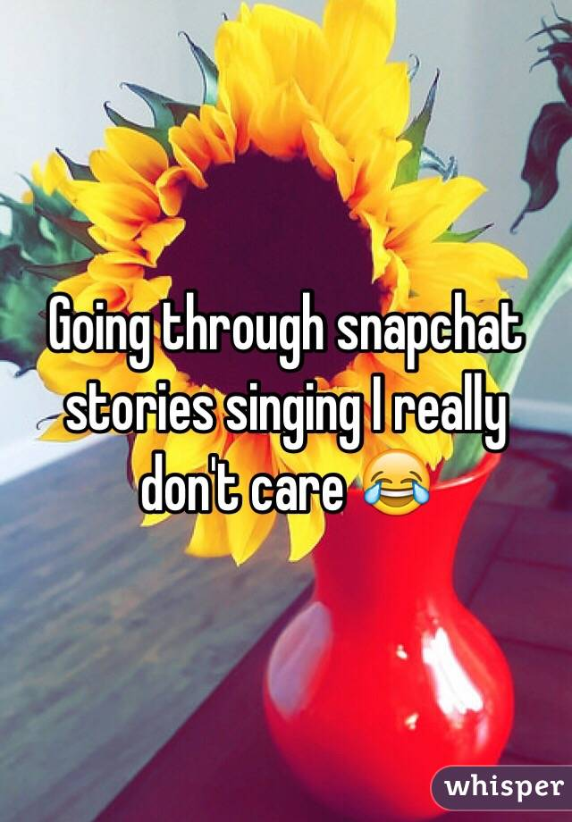 Going through snapchat stories singing I really don't care 😂