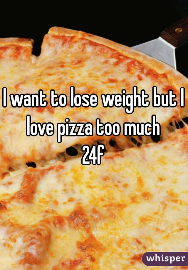 I want to lose weight but I love pizza too much  24f