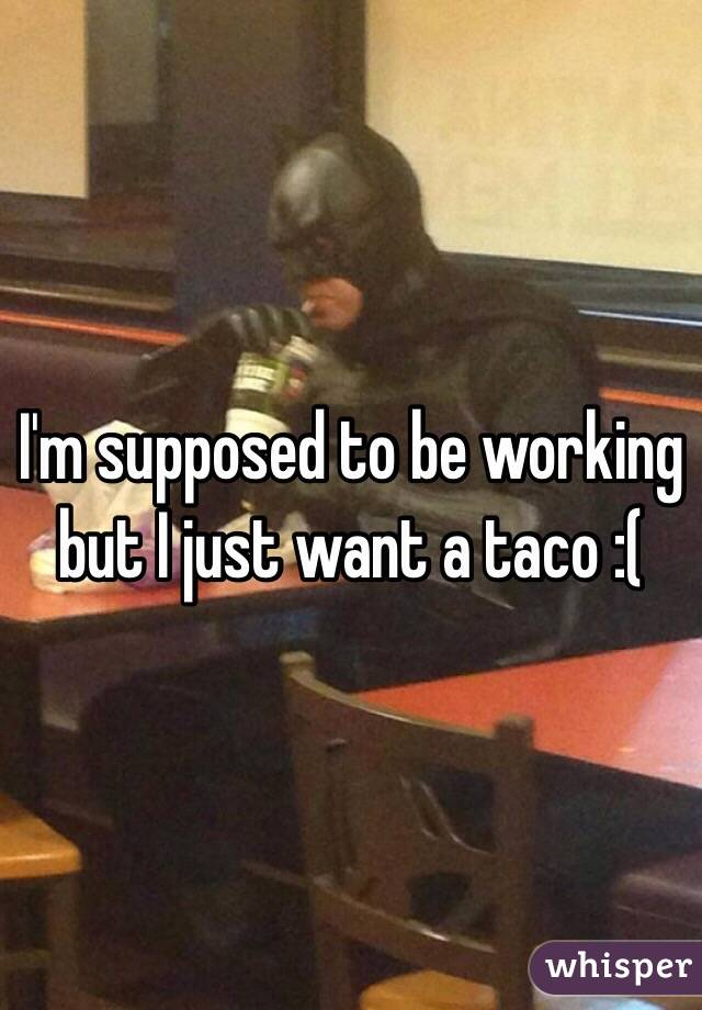 I'm supposed to be working but I just want a taco :(