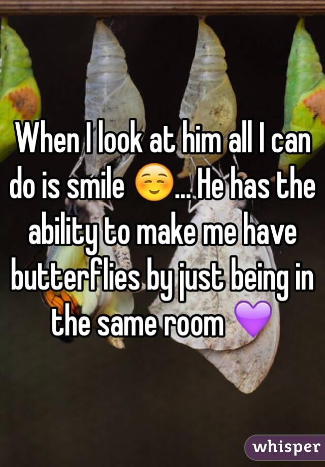 When I look at him all I can do is smile ☺️... He has the ability to make me have butterflies by just being in the same room 💜