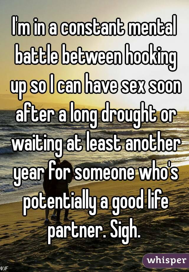 I'm in a constant mental battle between hooking up so I can have sex soon after a long drought or waiting at least another year for someone who's potentially a good life partner. Sigh.