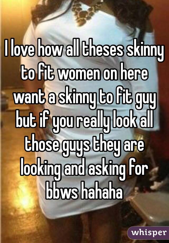 I love how all theses skinny to fit women on here want a skinny to fit guy but if you really look all those guys they are looking and asking for bbws hahaha