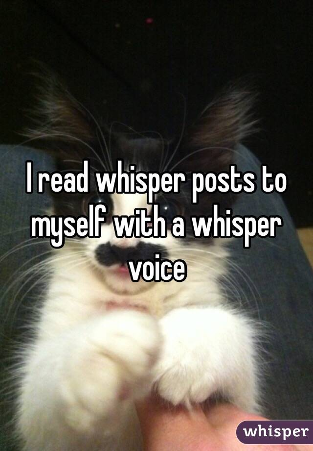I read whisper posts to myself with a whisper voice
