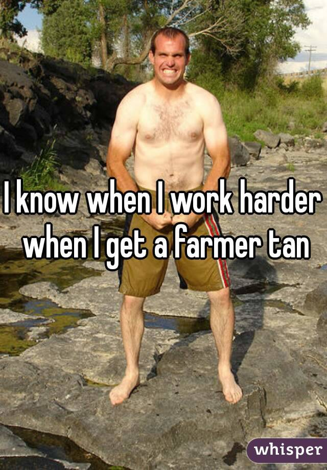 I know when I work harder when I get a farmer tan