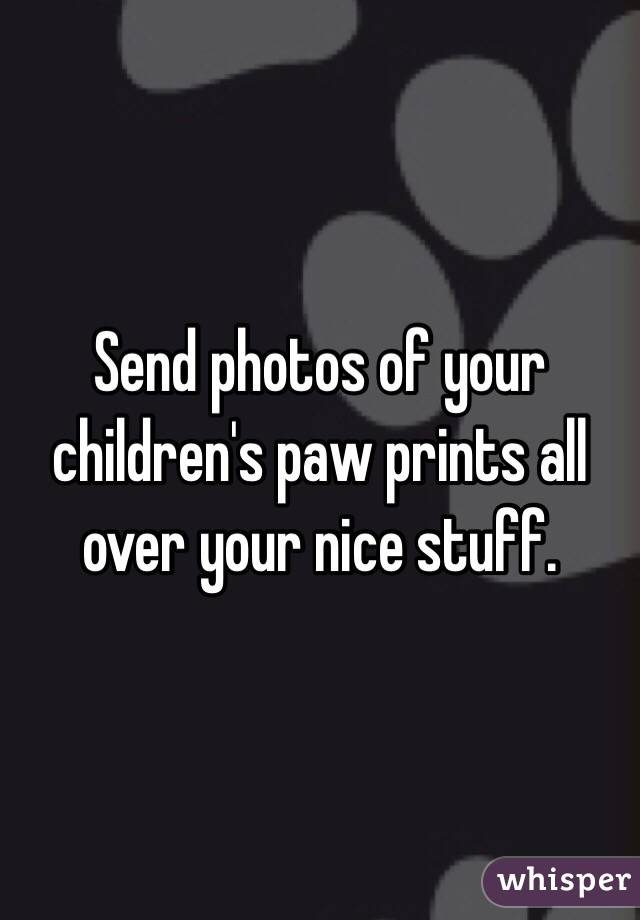 Send photos of your children's paw prints all over your nice stuff.